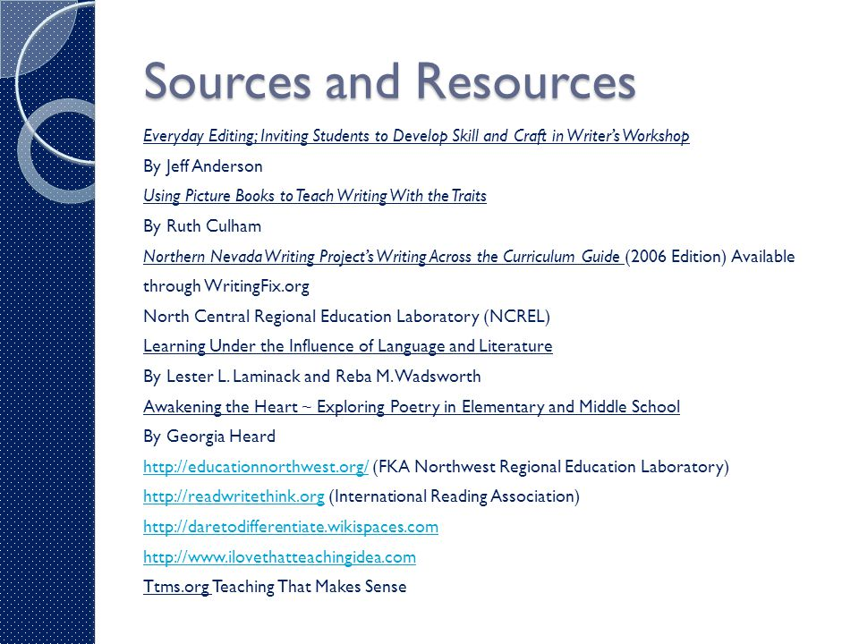 Sources and Resources Everyday Editing; Inviting Students to Develop Skill and Craft in Writer's Workshop By Jeff Anderson Using Picture Books to Teach Writing With the Traits By Ruth Culham Northern Nevada Writing Project's Writing Across the Curriculum Guide (2006 Edition) Available through WritingFix.org North Central Regional Education Laboratory (NCREL) Learning Under the Influence of Language and Literature By Lester L.