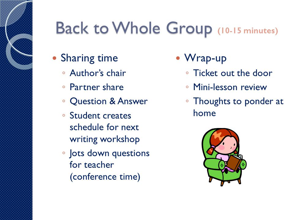 Back to Whole Group Back to Whole Group (10-15 minutes) Sharing time ◦ Author's chair ◦ Partner share ◦ Question & Answer ◦ Student creates schedule f