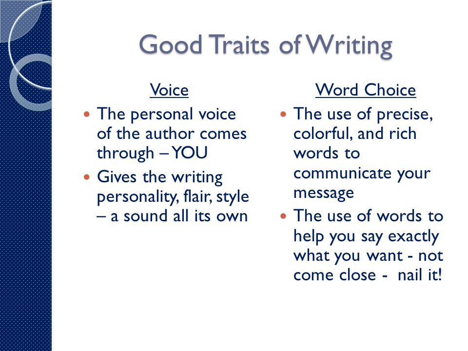 Good Traits of Writing Voice The personal voice of the author comes through – YOU Gives the writing personality, flair, style – a sound all its own Word Choice The use of precise, colorful, and rich words to communicate your message The use of words to help you say exactly what you want - not come close - nail it!