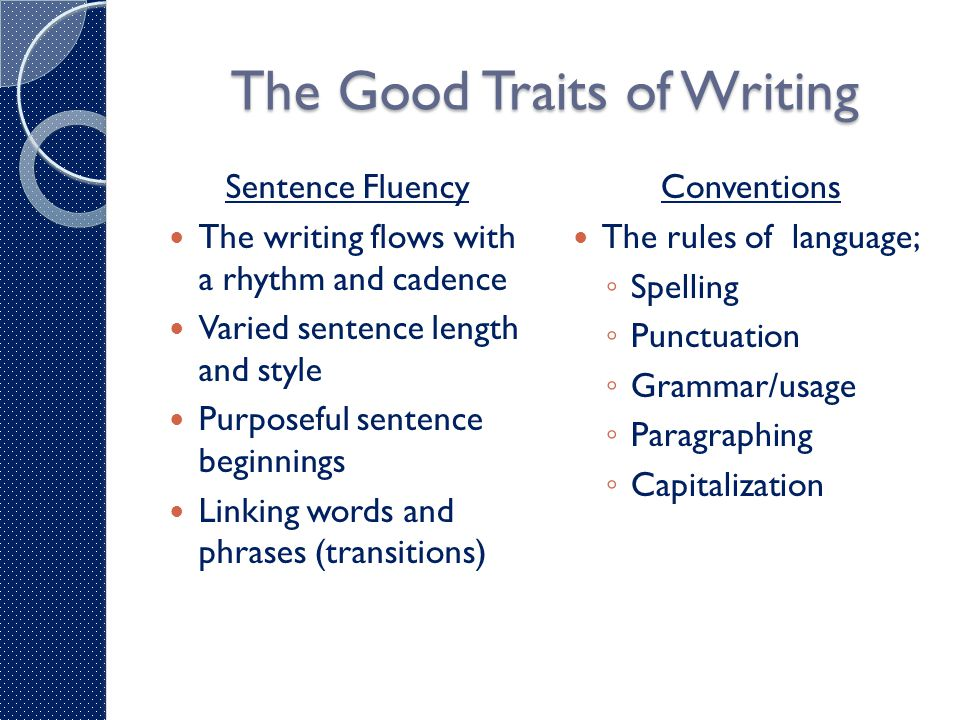 The Good Traits of Writing Sentence Fluency The writing flows with a rhythm and cadence Varied sentence length and style Purposeful sentence beginning