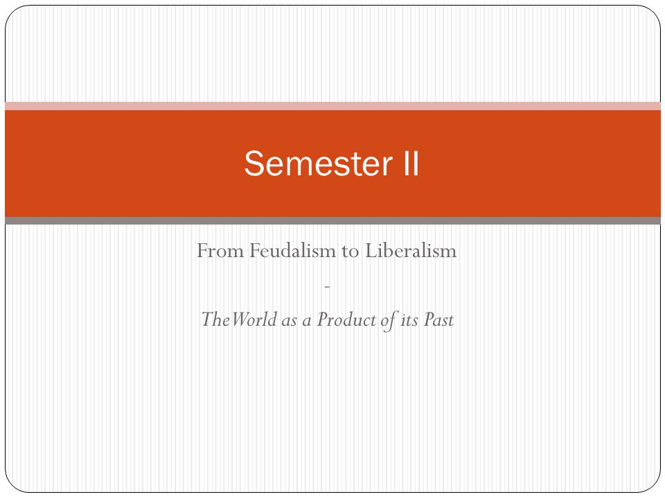 From Feudalism to Liberalism - The World as a Product of its Past Semester II