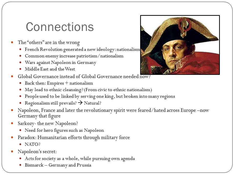 Connections The others are in the wrong French Revolution generated a new ideology: nationalism Common enemy increase patriotism/nationalism Wars against Napoleon in Germany Middle East and the West Global Governance instead of Global Governance needed now.