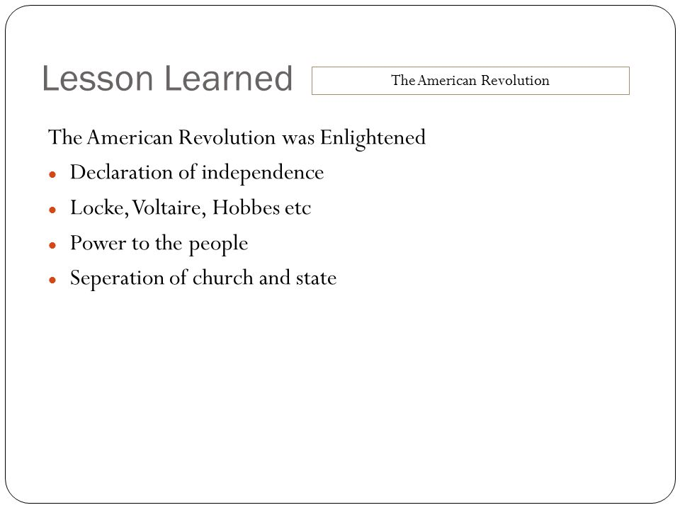 Lesson Learned The American Revolution was Enlightened Declaration of independence Locke, Voltaire, Hobbes etc Power to the people Seperation of churc