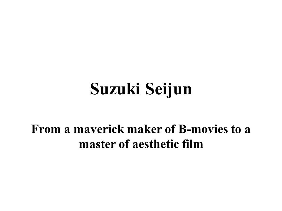 Suzuki Seijun From a maverick maker of B-movies to a master of aesthetic film