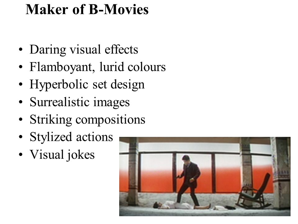Maker of B-Movies Daring visual effects Flamboyant, lurid colours Hyperbolic set design Surrealistic images Striking compositions Stylized actions Visual jokes