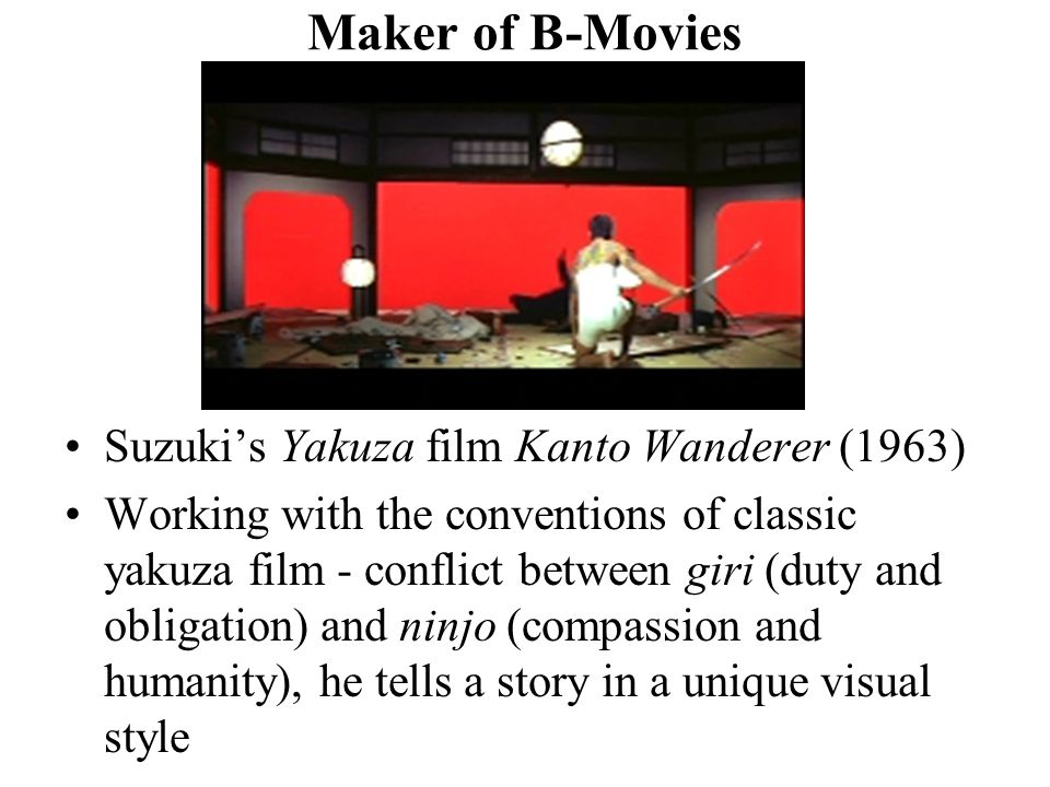 Maker of B-Movies Suzuki's Yakuza film Kanto Wanderer (1963) Working with the conventions of classic yakuza film - conflict between giri (duty and obligation) and ninjo (compassion and humanity), he tells a story in a unique visual style