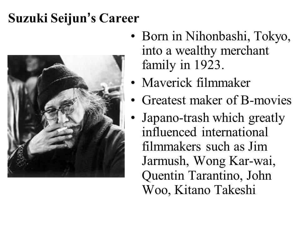Suzuki Seijun's Career Born in Nihonbashi, Tokyo, into a wealthy merchant family in 1923. Maverick filmmaker Greatest maker of B-movies Japano-trash w