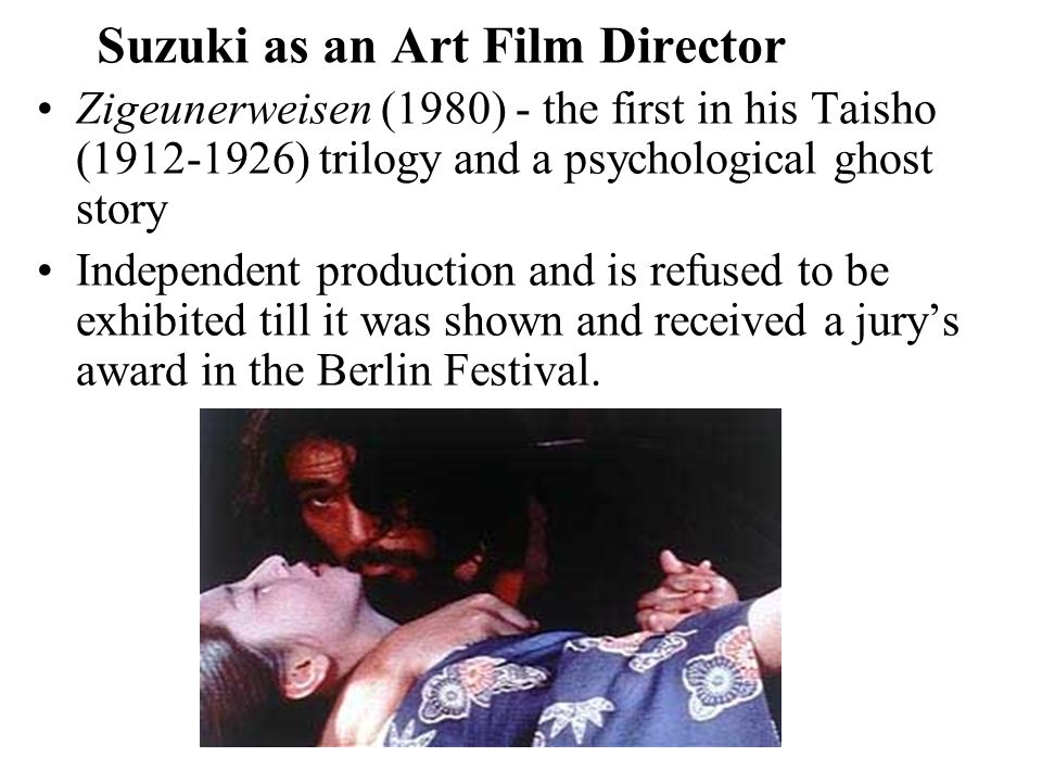 Suzuki as an Art Film Director Zigeunerweisen (1980) - the first in his Taisho (1912-1926) trilogy and a psychological ghost story Independent production and is refused to be exhibited till it was shown and received a jury's award in the Berlin Festival.