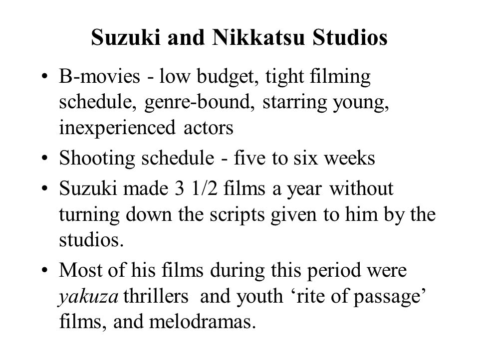 Suzuki and Nikkatsu Studios B-movies - low budget, tight filming schedule, genre-bound, starring young, inexperienced actors Shooting schedule - five to six weeks Suzuki made 3 1/2 films a year without turning down the scripts given to him by the studios.