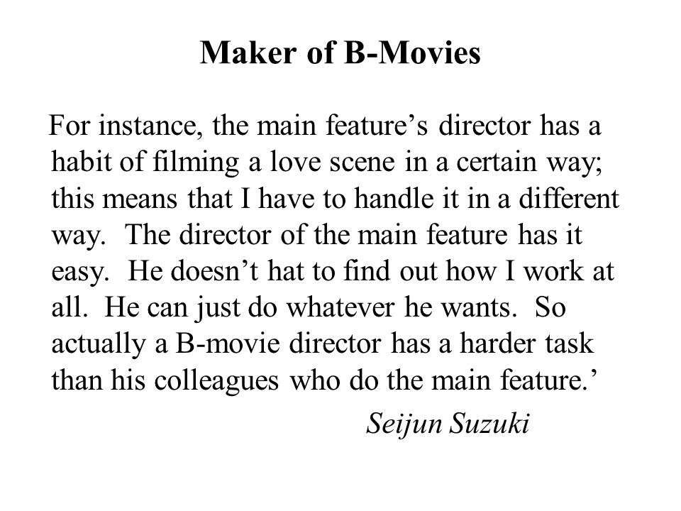 Maker of B-Movies For instance, the main feature's director has a habit of filming a love scene in a certain way; this means that I have to handle it in a different way.
