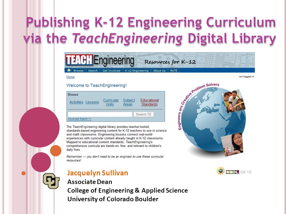 Publishing K-12 Engineering Curriculum via the TeachEngineering Digital Library Jacquelyn Sullivan Associate Dean College of Engineering & Applied Science University of Colorado Boulder