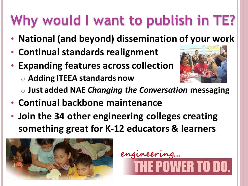 National (and beyond) dissemination of your work Continual standards realignment Expanding features across collection o Adding ITEEA standards now o Just added NAE Changing the Conversation messaging Continual backbone maintenance Join the 34 other engineering colleges creating something great for K-12 educators & learners Why would I want to publish in TE
