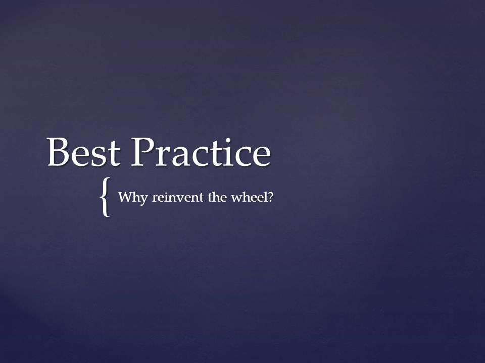 { Best Practice Why reinvent the wheel?