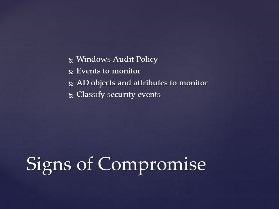  Windows Audit Policy  Events to monitor  AD objects and attributes to monitor  Classify security events Signs of Compromise