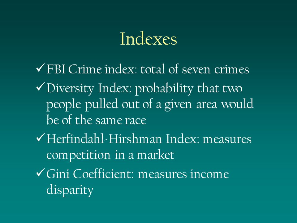 Indexes FBI Crime index: total of seven crimes Diversity Index: probability that two people pulled out of a given area would be of the same race Herfindahl-Hirshman Index: measures competition in a market Gini Coefficient: measures income disparity