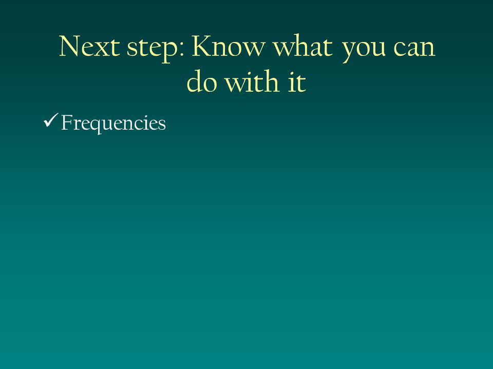 Next step: Know what you can do with it Frequencies