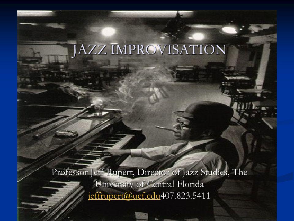 JAZZ IMPROVISATION Professor Jeff Rupert, Director of Jazz Studies, The University of Central Florida jeffrupert@ucf.edu407.823.5411 jeffrupert@ucf.edu