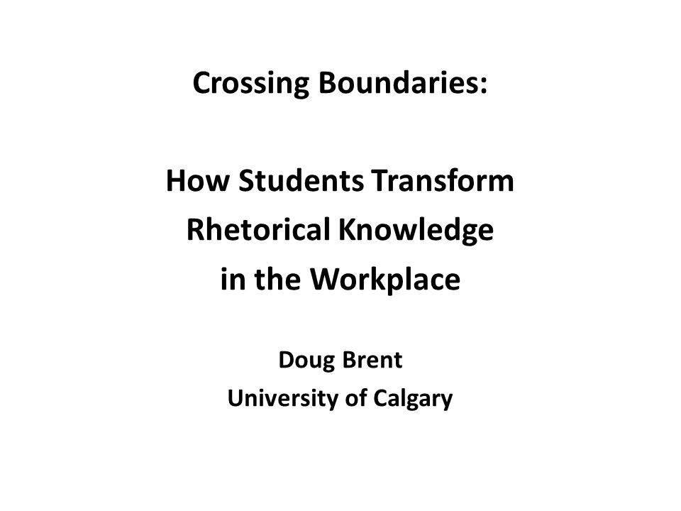 Crossing Boundaries: How Students Transform Rhetorical Knowledge in the Workplace Doug Brent University of Calgary