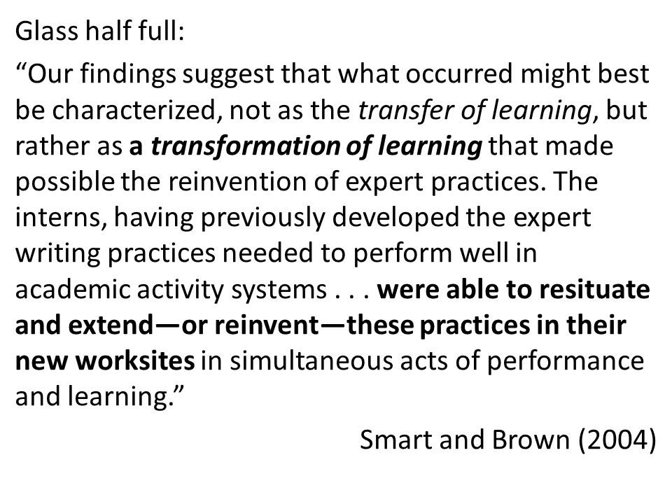 Glass half full: Our findings suggest that what occurred might best be characterized, not as the transfer of learning, but rather as a transformation of learning that made possible the reinvention of expert practices.