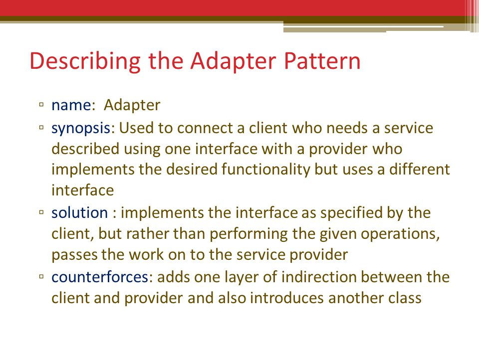 Describing the Adapter Pattern ▫ name: Adapter ▫ synopsis: Used to connect a client who needs a service described using one interface with a provider who implements the desired functionality but uses a different interface ▫ solution : implements the interface as specified by the client, but rather than performing the given operations, passes the work on to the service provider ▫ counterforces: adds one layer of indirection between the client and provider and also introduces another class