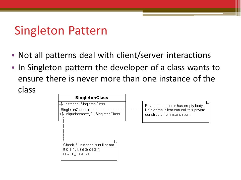 Singleton Pattern Not all patterns deal with client/server interactions In Singleton pattern the developer of a class wants to ensure there is never more than one instance of the class