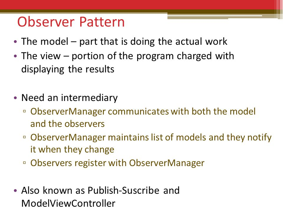 Observer Pattern The model – part that is doing the actual work The view – portion of the program charged with displaying the results Need an intermediary ▫ ObserverManager communicates with both the model and the observers ▫ ObserverManager maintains list of models and they notify it when they change ▫ Observers register with ObserverManager Also known as Publish-Suscribe and ModelViewController