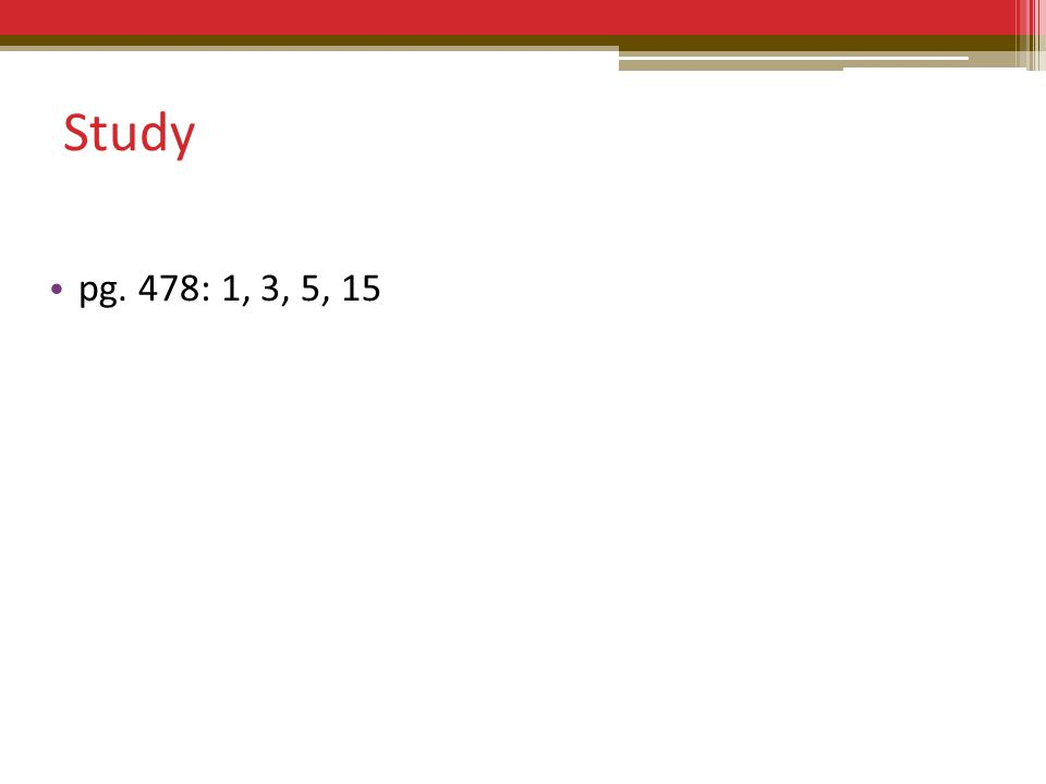 Study pg. 478: 1, 3, 5, 15