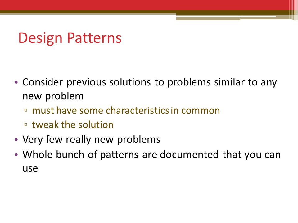 Design Patterns Consider previous solutions to problems similar to any new problem ▫ must have some characteristics in common ▫ tweak the solution Very few really new problems Whole bunch of patterns are documented that you can use