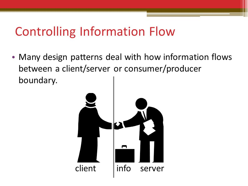 Controlling Information Flow Many design patterns deal with how information flows between a client/server or consumer/producer boundary.
