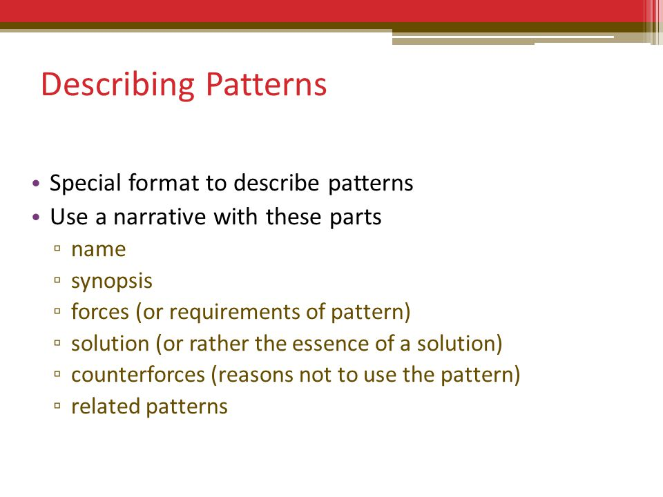 Describing Patterns Special format to describe patterns Use a narrative with these parts ▫ name ▫ synopsis ▫ forces (or requirements of pattern) ▫ solution (or rather the essence of a solution) ▫ counterforces (reasons not to use the pattern) ▫ related patterns
