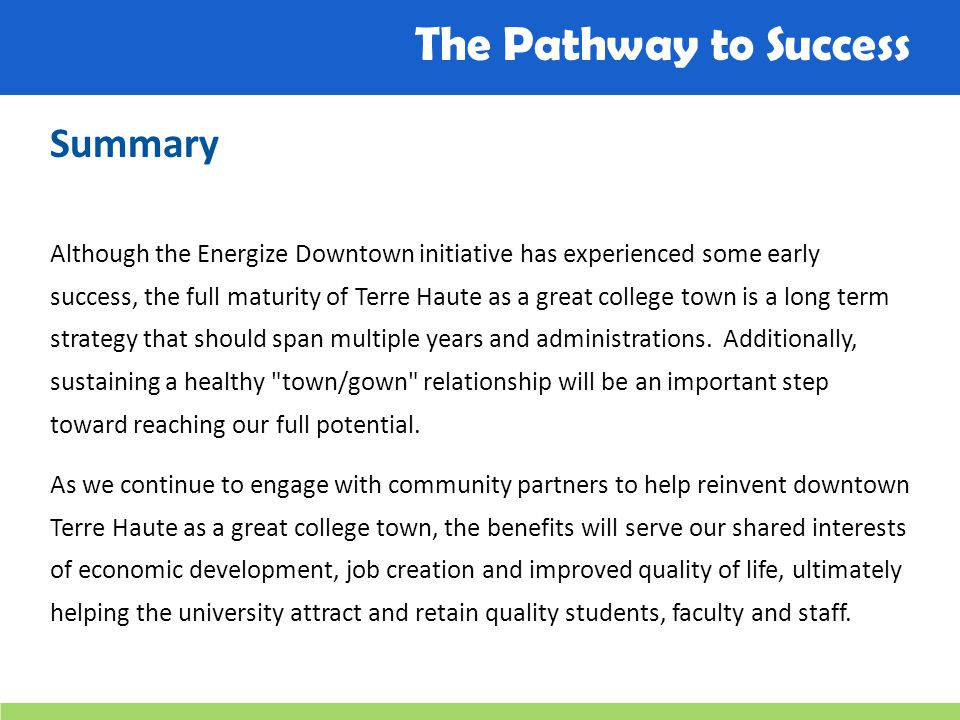 The Pathway to Success Summary Although the Energize Downtown initiative has experienced some early success, the full maturity of Terre Haute as a gre