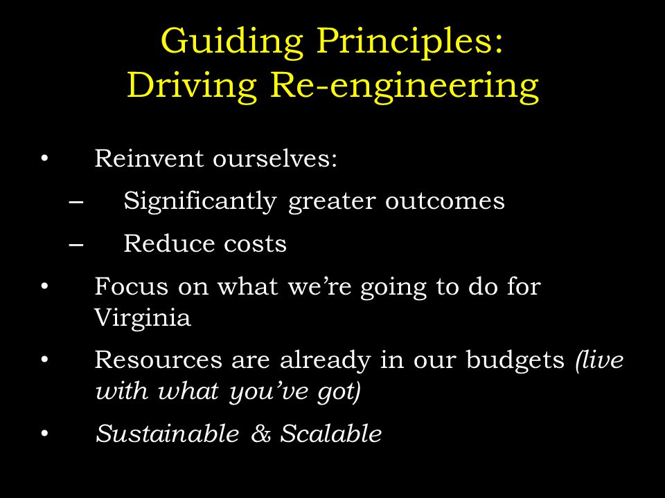 Guiding Principles: Driving Re-engineering Reinvent ourselves: – Significantly greater outcomes – Reduce costs Focus on what we're going to do for Virginia Resources are already in our budgets (live with what you've got) Sustainable & Scalable