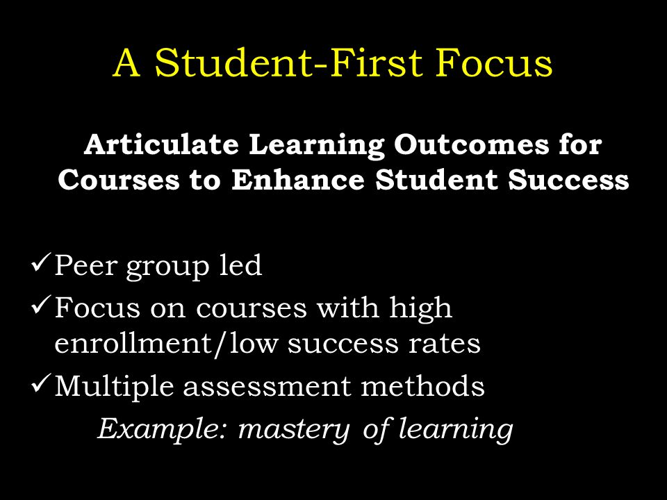 A Student-First Focus Articulate Learning Outcomes for Courses to Enhance Student Success Peer group led Focus on courses with high enrollment/low success rates Multiple assessment methods Example: mastery of learning