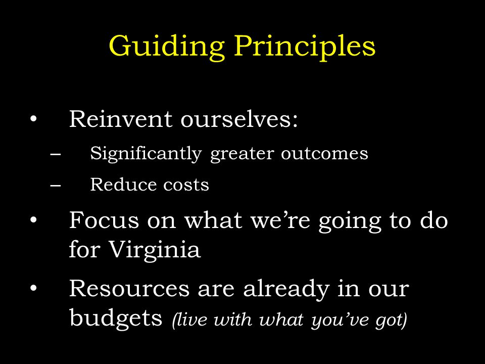 Guiding Principles Reinvent ourselves: – Significantly greater outcomes – Reduce costs Focus on what we're going to do for Virginia Resources are already in our budgets (live with what you've got)