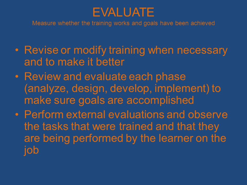 EVALUATE Measure whether the training works and goals have been achieved Revise or modify training when necessary and to make it better Review and evaluate each phase (analyze, design, develop, implement) to make sure goals are accomplished Perform external evaluations and observe the tasks that were trained and that they are being performed by the learner on the job
