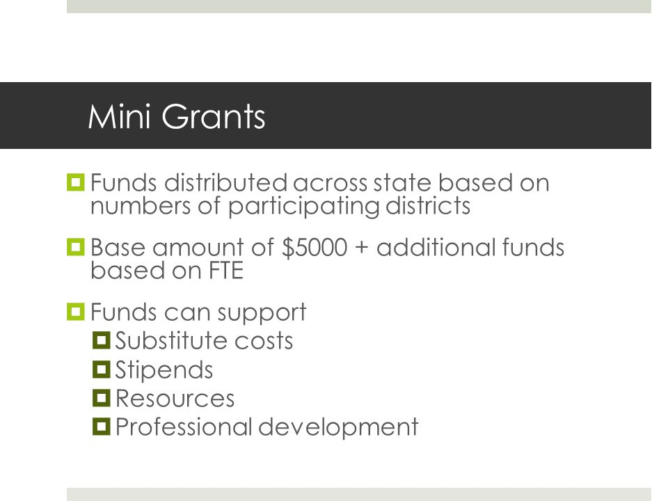 Mini Grants  Funds distributed across state based on numbers of participating districts  Base amount of $5000 + additional funds based on FTE  Funds can support  Substitute costs  Stipends  Resources  Professional development
