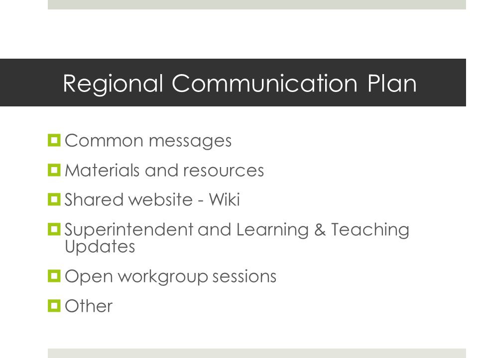 Regional Communication Plan  Common messages  Materials and resources  Shared website - Wiki  Superintendent and Learning & Teaching Updates  Open workgroup sessions  Other