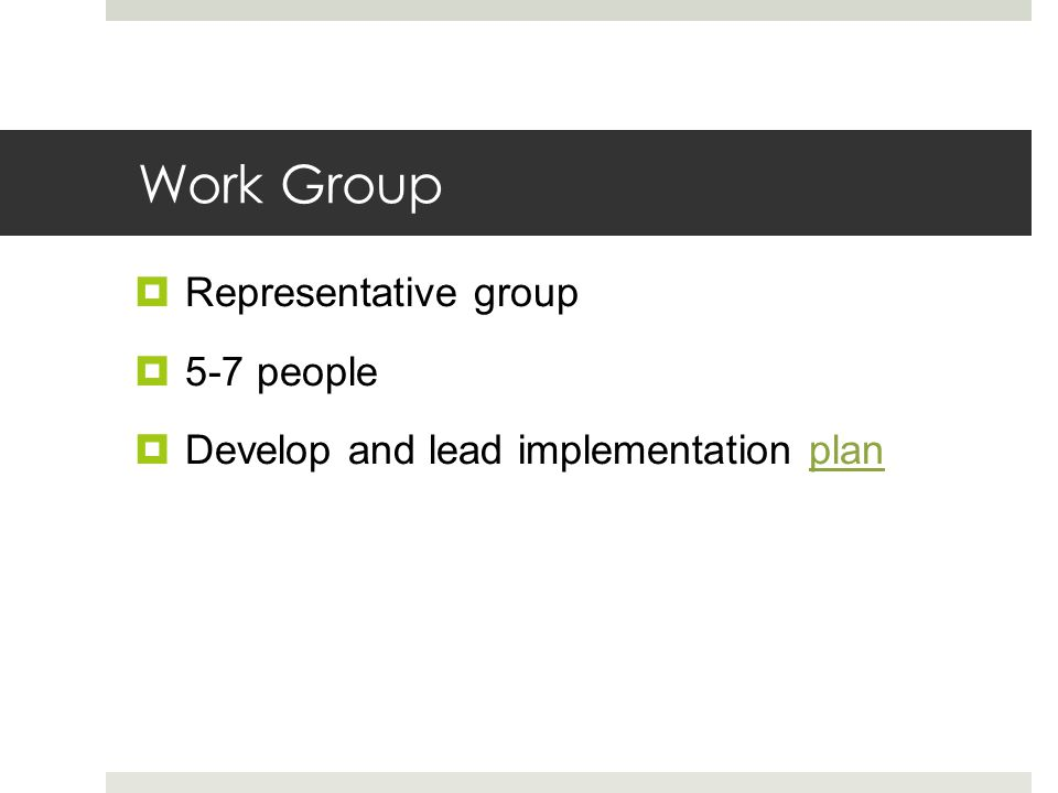 Work Group  Representative group  5-7 people  Develop and lead implementation planplan