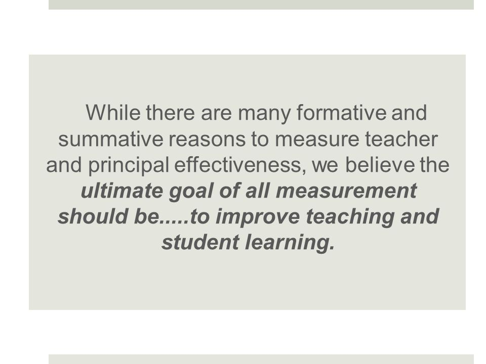 While there are many formative and summative reasons to measure teacher and principal effectiveness, we believe the ultimate goal of all measurement should be.....to improve teaching and student learning.