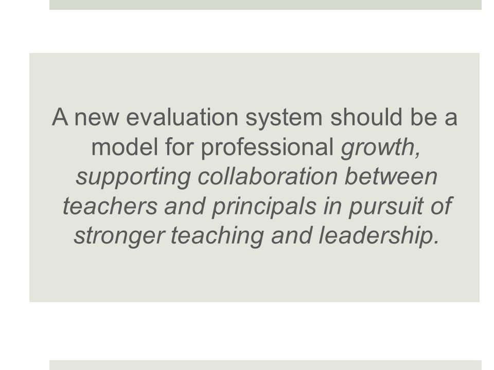A new evaluation system should be a model for professional growth, supporting collaboration between teachers and principals in pursuit of stronger tea