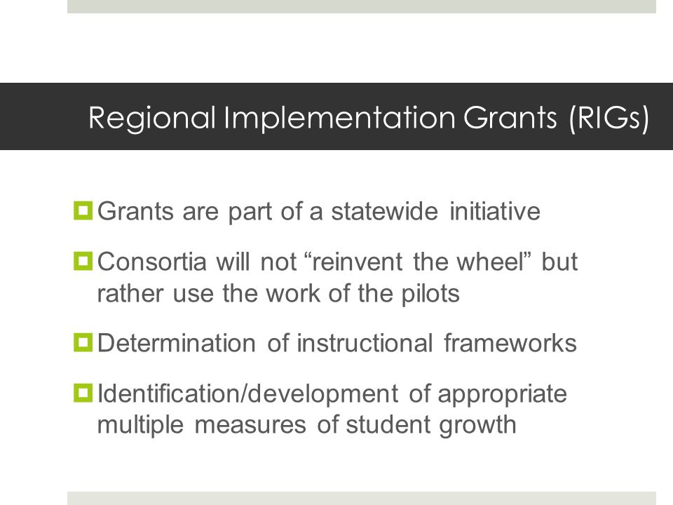 Regional Implementation Grants (RIGs)  Grants are part of a statewide initiative  Consortia will not reinvent the wheel but rather use the work of the pilots  Determination of instructional frameworks  Identification/development of appropriate multiple measures of student growth