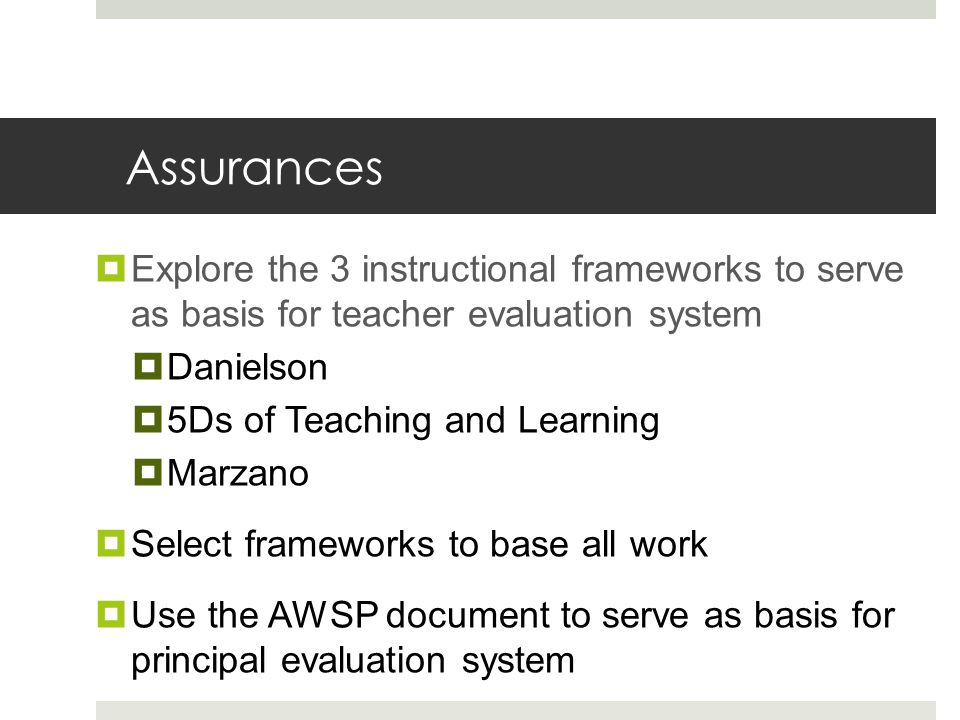 Assurances  Explore the 3 instructional frameworks to serve as basis for teacher evaluation system  Danielson  5Ds of Teaching and Learning  Marzano  Select frameworks to base all work  Use the AWSP document to serve as basis for principal evaluation system