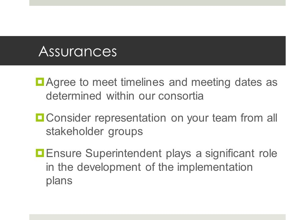 Assurances  Agree to meet timelines and meeting dates as determined within our consortia  Consider representation on your team from all stakeholder groups  Ensure Superintendent plays a significant role in the development of the implementation plans