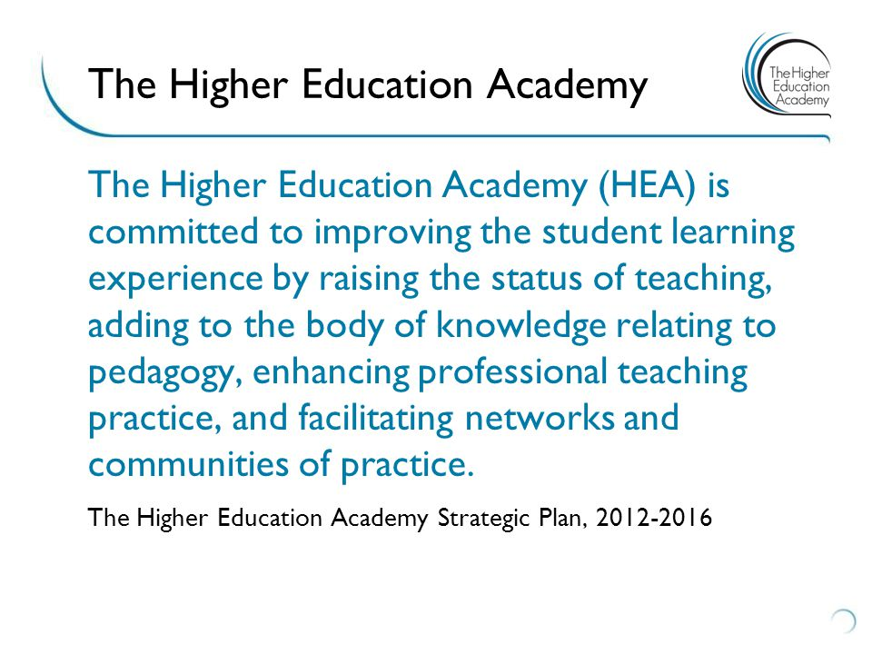 The Higher Education Academy (HEA) is committed to improving the student learning experience by raising the status of teaching, adding to the body of knowledge relating to pedagogy, enhancing professional teaching practice, and facilitating networks and communities of practice.
