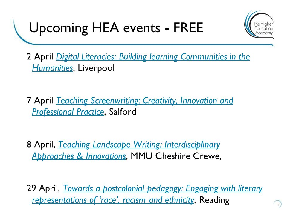 2 April Digital Literacies: Building learning Communities in the Humanities, LiverpoolDigital Literacies: Building learning Communities in the Humanities 7 April Teaching Screenwriting: Creativity, Innovation and Professional Practice, SalfordTeaching Screenwriting: Creativity, Innovation and Professional Practice 8 April, Teaching Landscape Writing: Interdisciplinary Approaches & Innovations, MMU Cheshire Crewe,Teaching Landscape Writing: Interdisciplinary Approaches & Innovations 29 April, Towards a postcolonial pedagogy: Engaging with literary representations of 'race', racism and ethnicity, ReadingTowards a postcolonial pedagogy: Engaging with literary representations of 'race', racism and ethnicity 7 Upcoming HEA events - FREE