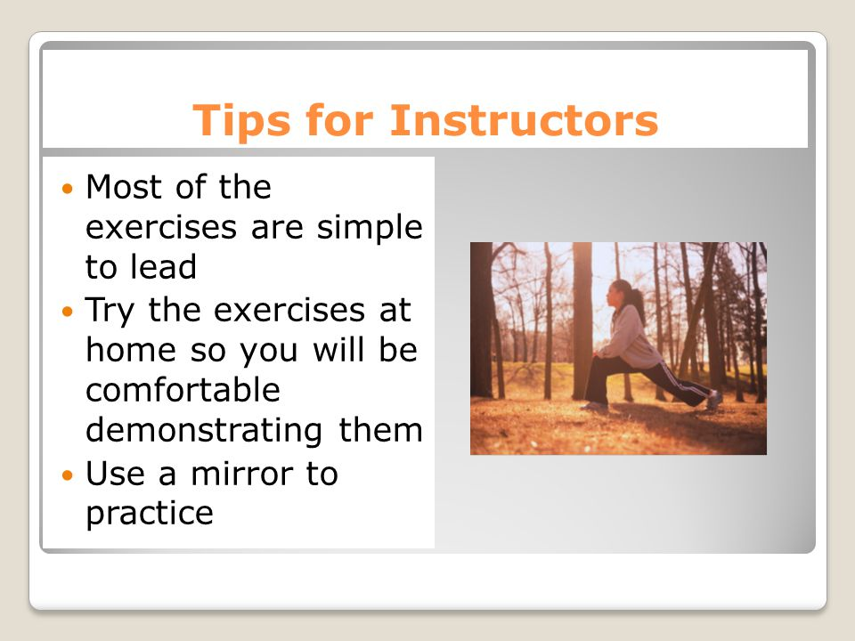 Tips for Instructors Most of the exercises are simple to lead Try the exercises at home so you will be comfortable demonstrating them Use a mirror to practice