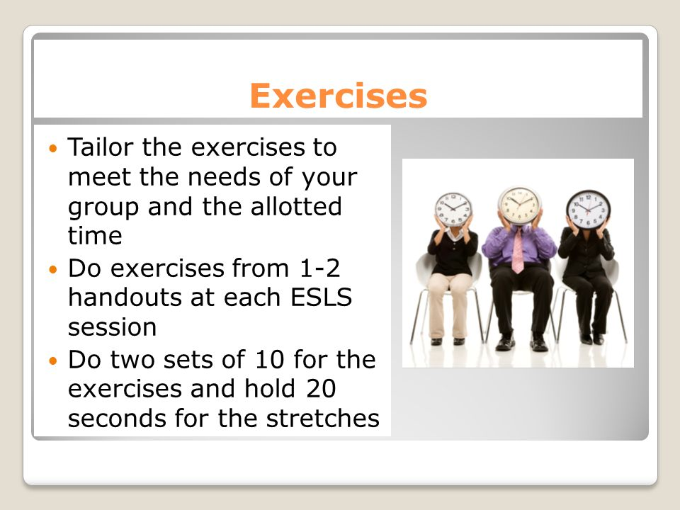 Positive Feedback Encourage and give positive feedback to participants as they do the exercises.