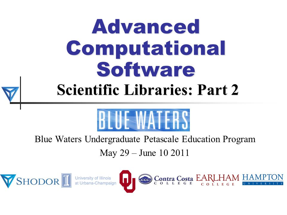 Advanced Computational Software Scientific Libraries: Part 2 Blue Waters Undergraduate Petascale Education Program May 29 – June 10 2011