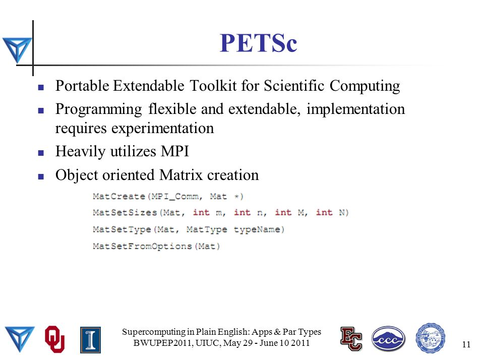 PETSc Portable Extendable Toolkit for Scientific Computing Programming flexible and extendable, implementation requires experimentation Heavily utilizes MPI Object oriented Matrix creation Supercomputing in Plain English: Apps & Par Types BWUPEP2011, UIUC, May 29 - June 10 2011 11
