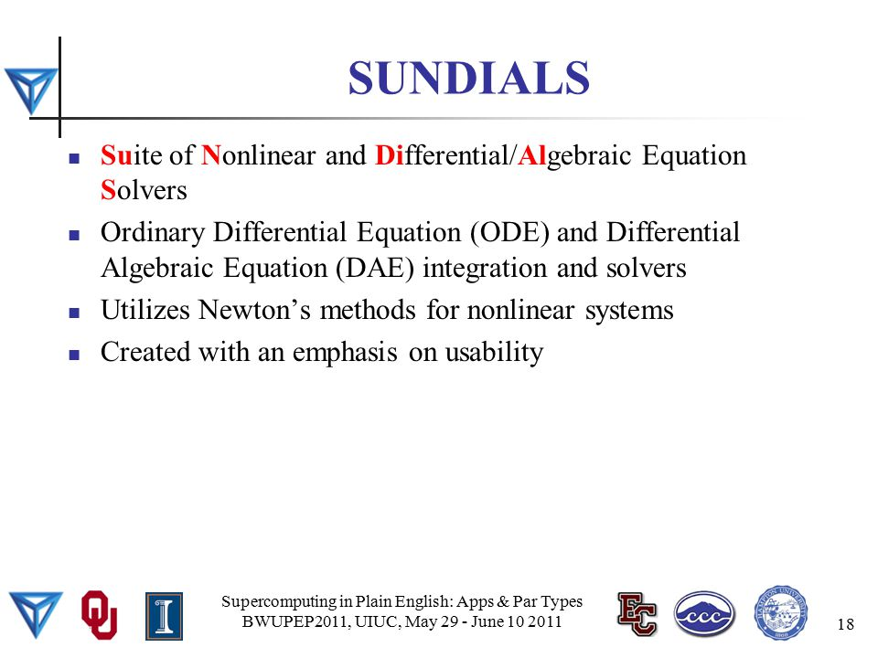SUNDIALS Suite of Nonlinear and Differential/Algebraic Equation Solvers Ordinary Differential Equation (ODE) and Differential Algebraic Equation (DAE) integration and solvers Utilizes Newton's methods for nonlinear systems Created with an emphasis on usability Supercomputing in Plain English: Apps & Par Types BWUPEP2011, UIUC, May 29 - June 10 2011 18